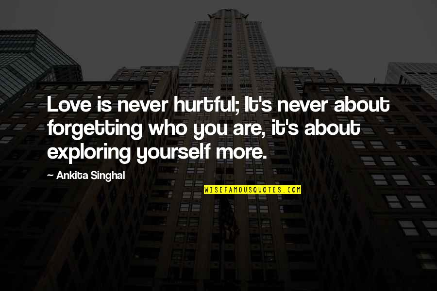 Never Forgetting Who Was There For You Quotes By Ankita Singhal: Love is never hurtful; It's never about forgetting