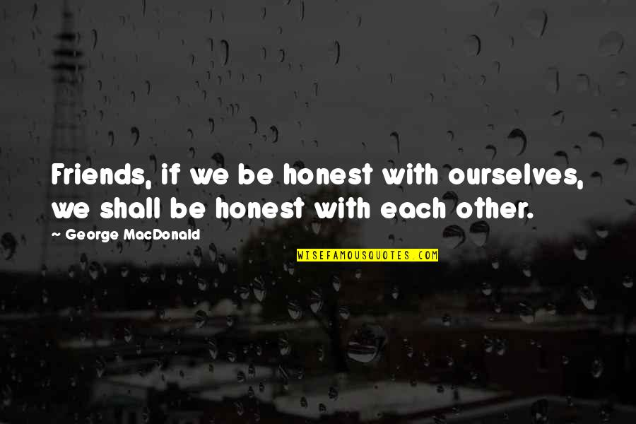 Never Forgetting Who Was There For You Quotes By George MacDonald: Friends, if we be honest with ourselves, we