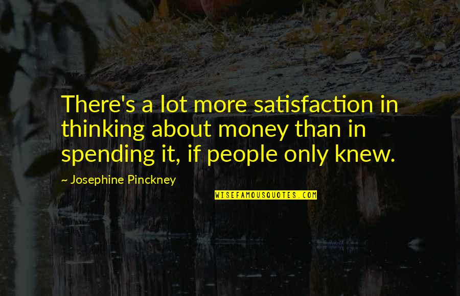 Never Forgetting Who Was There For You Quotes By Josephine Pinckney: There's a lot more satisfaction in thinking about