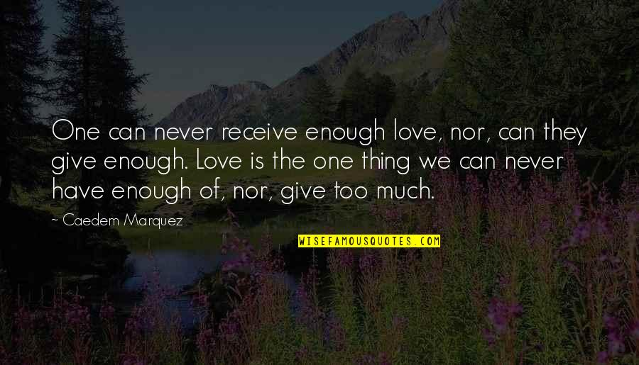 Never Give Quotes By Caedem Marquez: One can never receive enough love, nor, can