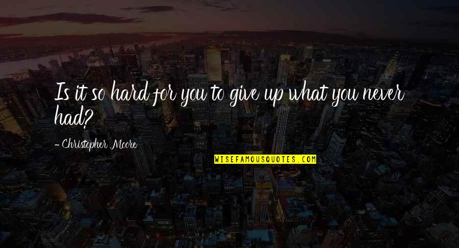 Never Give Quotes By Christopher Moore: Is it so hard for you to give