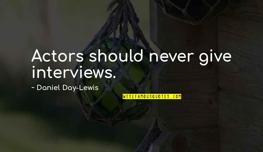 Never Give Quotes By Daniel Day-Lewis: Actors should never give interviews.