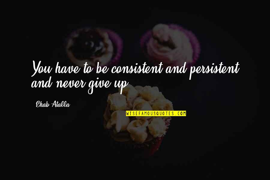 Never Give Quotes By Ehab Atalla: You have to be consistent and persistent and