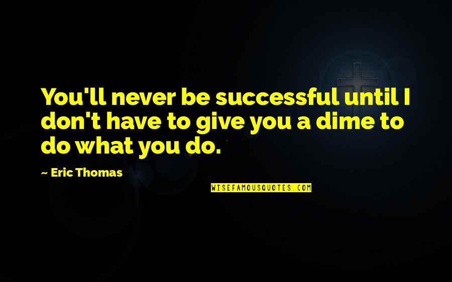 Never Give Quotes By Eric Thomas: You'll never be successful until I don't have