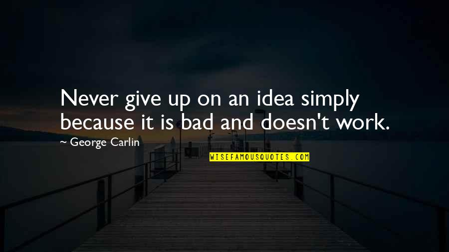 Never Give Quotes By George Carlin: Never give up on an idea simply because