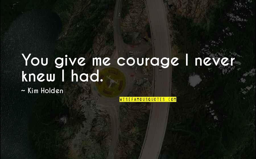 Never Give Quotes By Kim Holden: You give me courage I never knew I