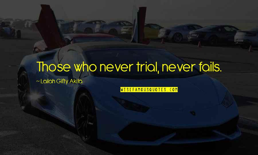 Never Give Quotes By Lailah Gifty Akita: Those who never trial, never fails.