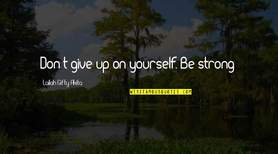 Never Give Quotes By Lailah Gifty Akita: Don't give up on yourself. Be strong!