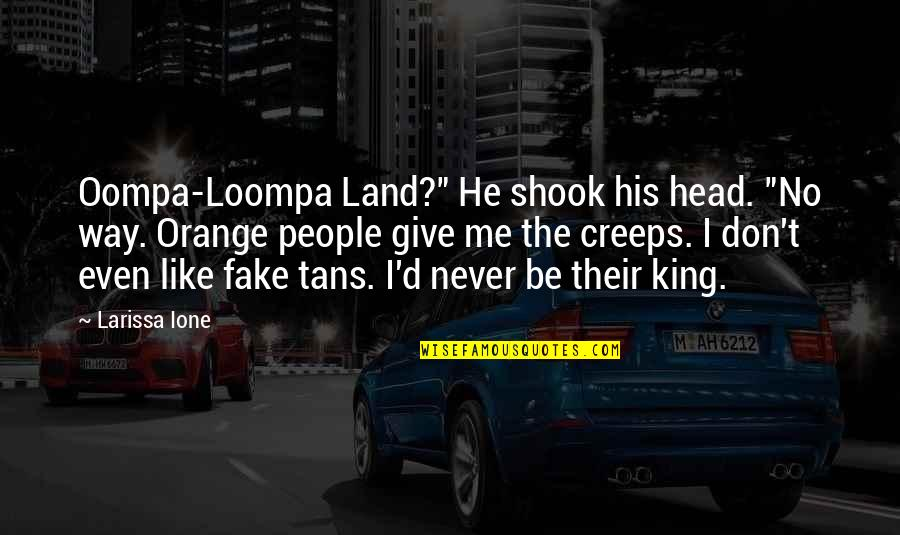 "Never Give Quotes By Larissa Ione: Oompa-Loompa Land?"" He shook his head. ""No way."