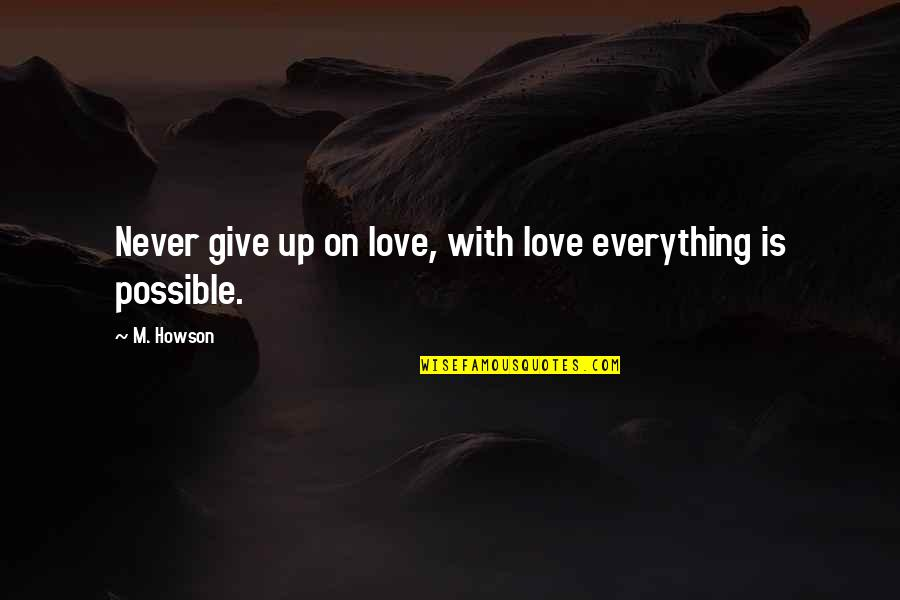 Never Give Quotes By M. Howson: Never give up on love, with love everything