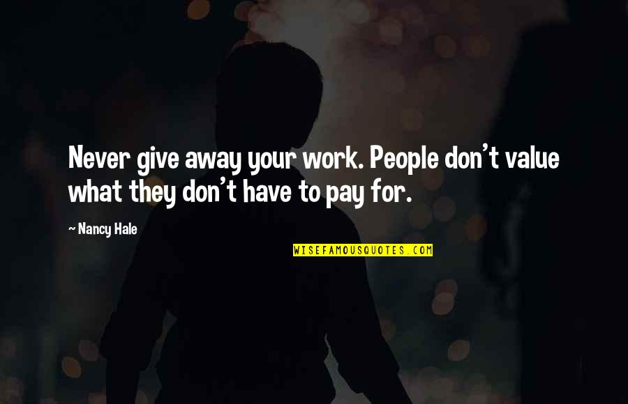 Never Give Quotes By Nancy Hale: Never give away your work. People don't value