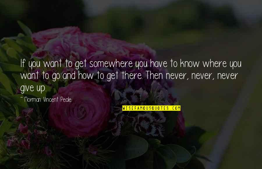 Never Give Quotes By Norman Vincent Peale: If you want to get somewhere you have