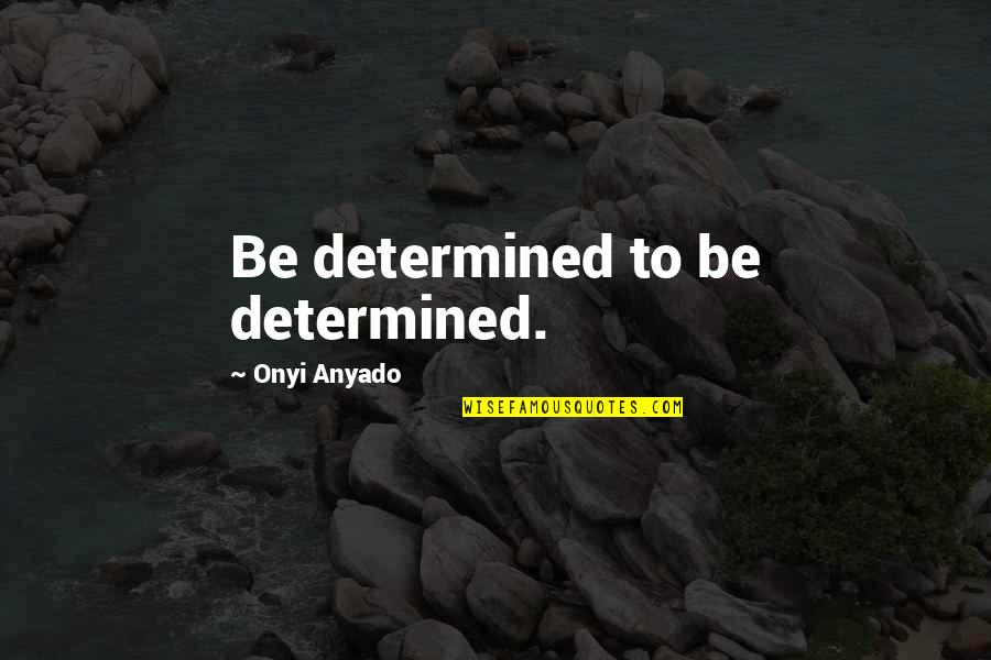 Never Give Quotes By Onyi Anyado: Be determined to be determined.