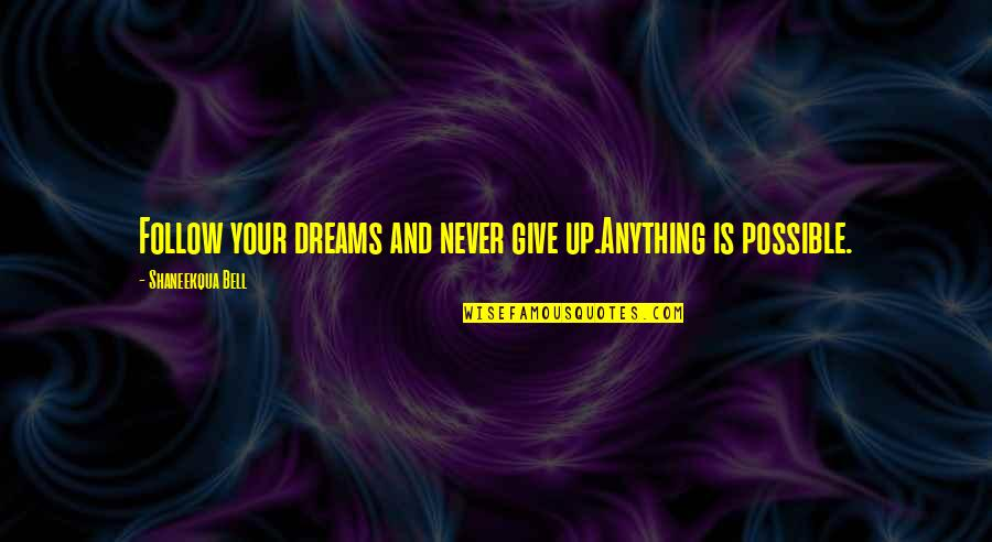 Never Give Quotes By Shaneekqua Bell: Follow your dreams and never give up.Anything is