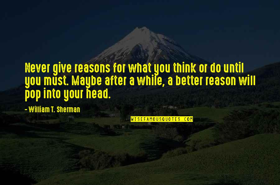 Never Give Quotes By William T. Sherman: Never give reasons for what you think or