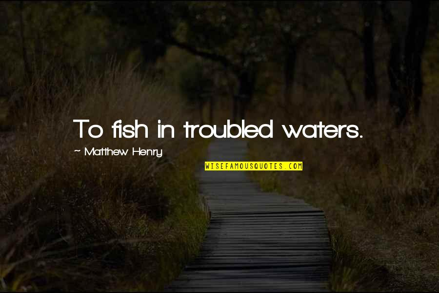Never Give Up Film Quotes By Matthew Henry: To fish in troubled waters.