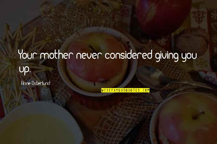 Never Giving Up You Quotes By Anne Osterlund: Your mother never considered giving you up.