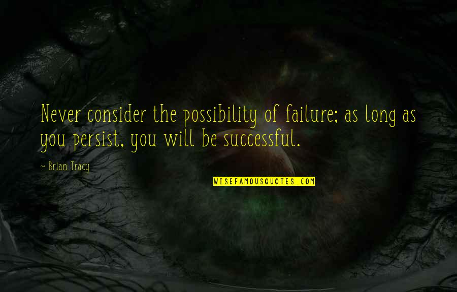 Never Giving Up You Quotes By Brian Tracy: Never consider the possibility of failure; as long