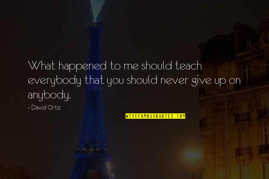 Never Giving Up You Quotes By David Ortiz: What happened to me should teach everybody that
