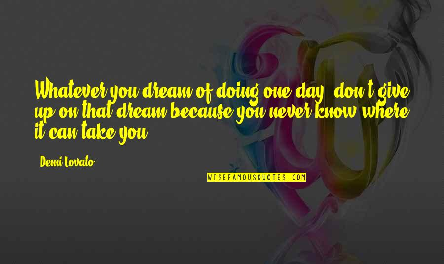 Never Giving Up You Quotes By Demi Lovato: Whatever you dream of doing one day, don't
