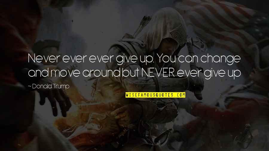 Never Giving Up You Quotes By Donald Trump: Never ever ever give up. You can change