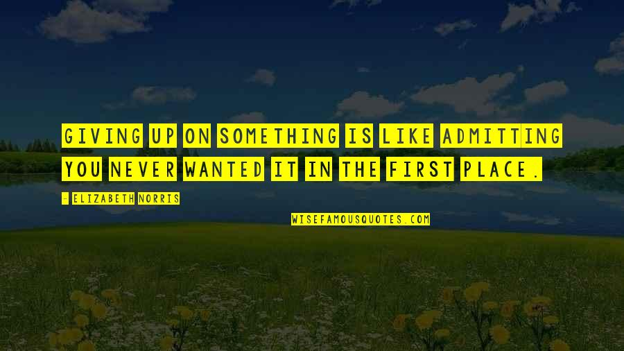 Never Giving Up You Quotes By Elizabeth Norris: Giving up on something is like admitting you