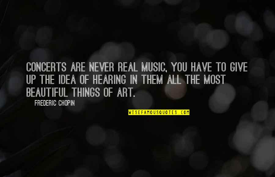 Never Giving Up You Quotes By Frederic Chopin: Concerts are never real music, you have to