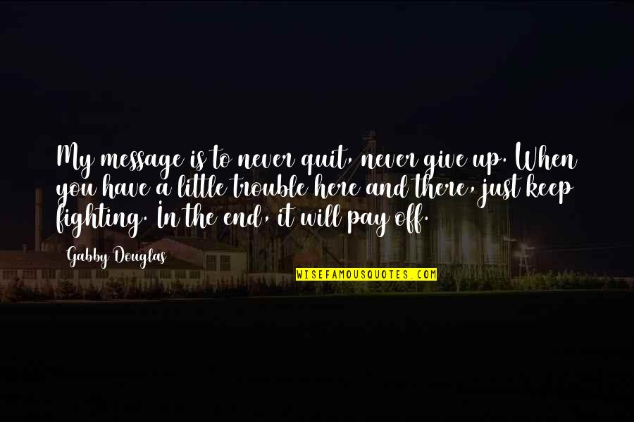 Never Giving Up You Quotes By Gabby Douglas: My message is to never quit, never give