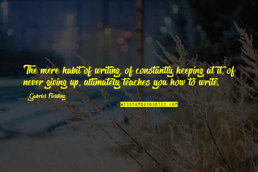 Never Giving Up You Quotes By Gabriel Fielding: The mere habit of writing, of constantly keeping