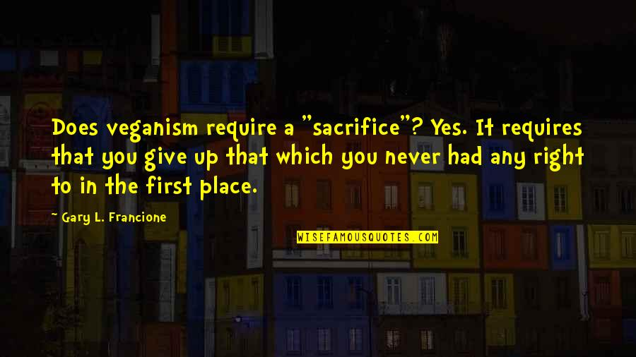 """Never Giving Up You Quotes By Gary L. Francione: Does veganism require a """"sacrifice""""? Yes. It requires"""