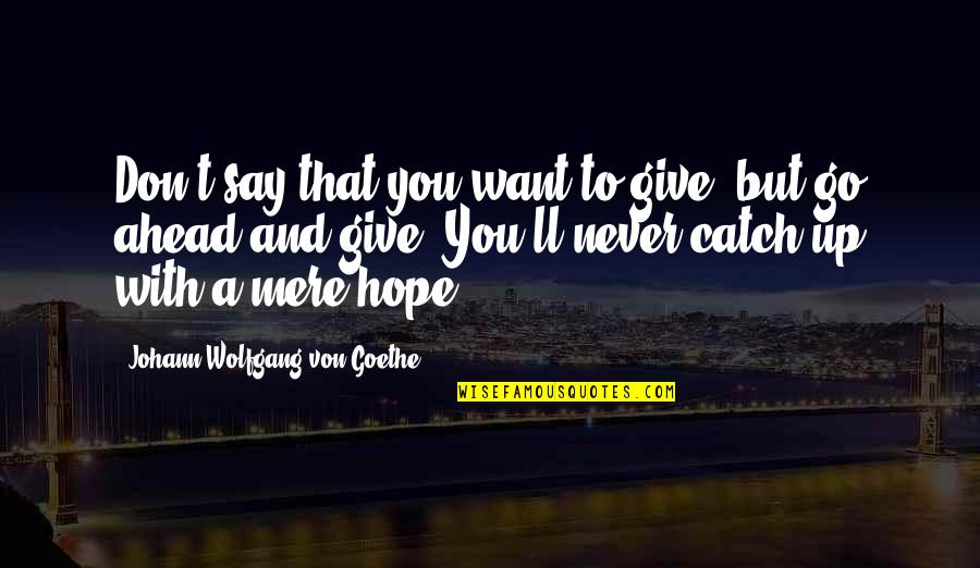 Never Giving Up You Quotes By Johann Wolfgang Von Goethe: Don't say that you want to give, but
