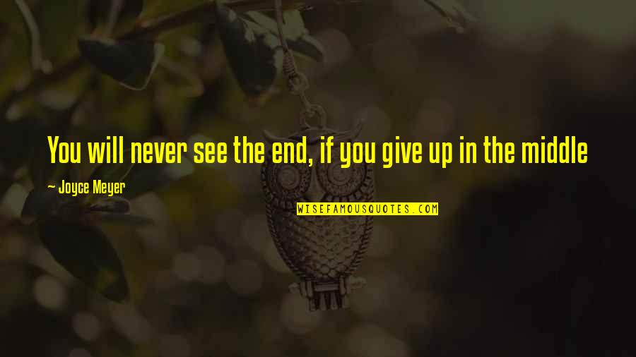 Never Giving Up You Quotes By Joyce Meyer: You will never see the end, if you