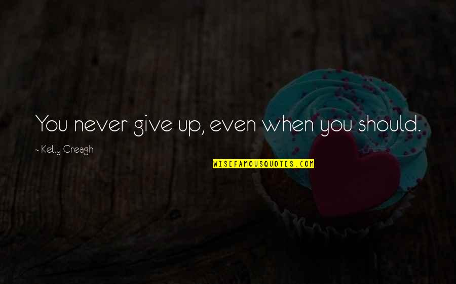 Never Giving Up You Quotes By Kelly Creagh: You never give up, even when you should.