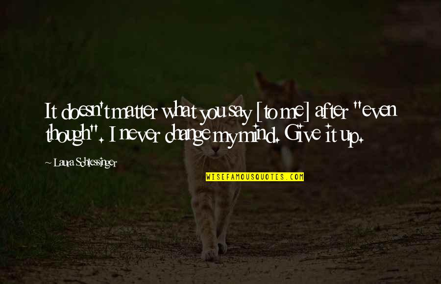Never Giving Up You Quotes By Laura Schlessinger: It doesn't matter what you say [to me]