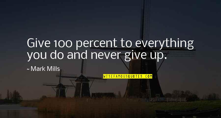 Never Giving Up You Quotes By Mark Mills: Give 100 percent to everything you do and