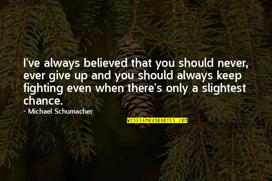Never Giving Up You Quotes By Michael Schumacher: I've always believed that you should never, ever