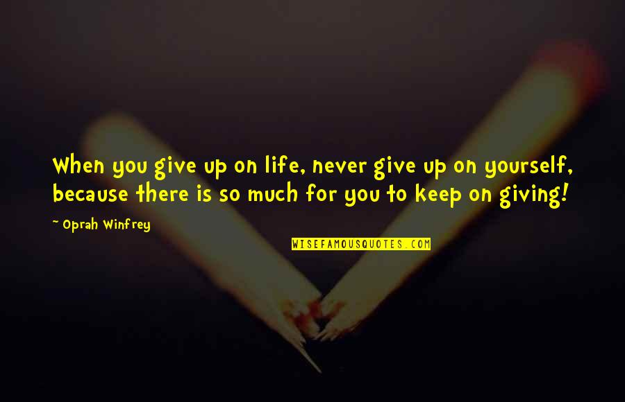 Never Giving Up You Quotes By Oprah Winfrey: When you give up on life, never give