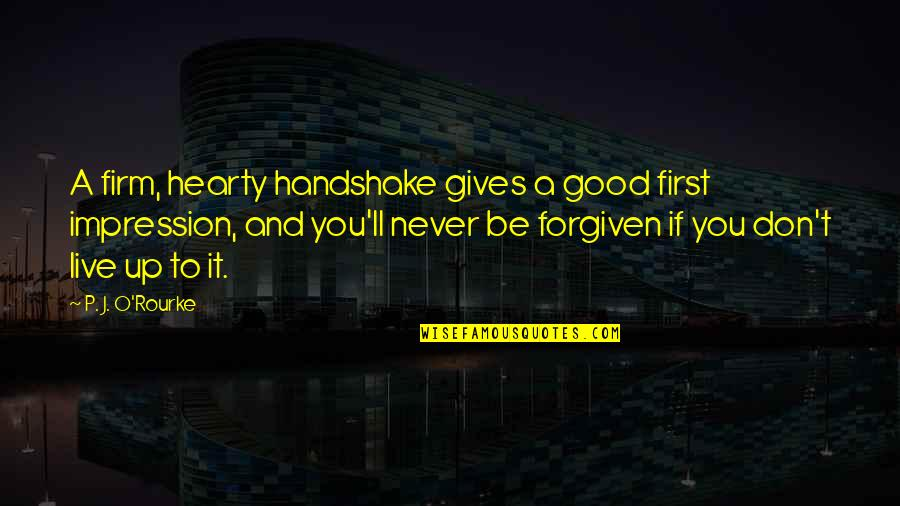 Never Giving Up You Quotes By P. J. O'Rourke: A firm, hearty handshake gives a good first