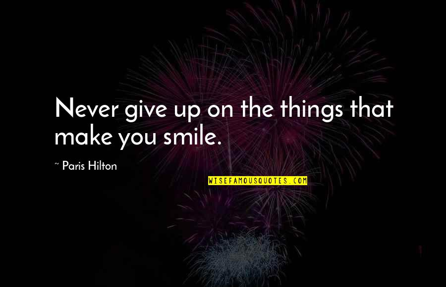 Never Giving Up You Quotes By Paris Hilton: Never give up on the things that make