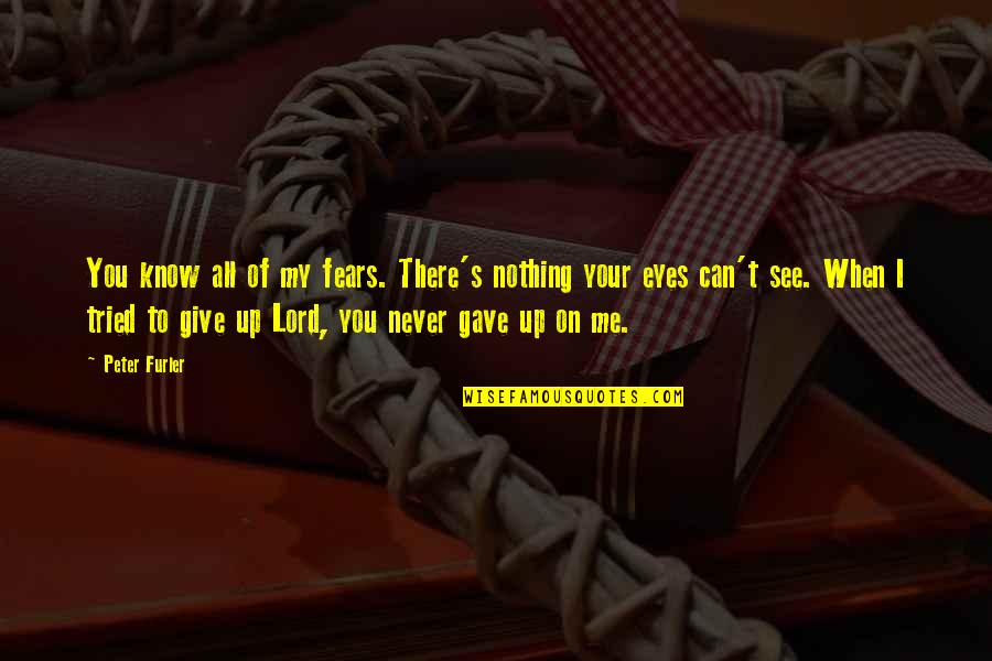 Never Giving Up You Quotes By Peter Furler: You know all of my fears. There's nothing