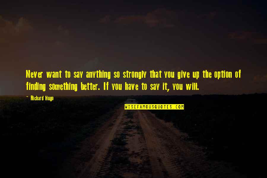 Never Giving Up You Quotes By Richard Hugo: Never want to say anything so strongly that