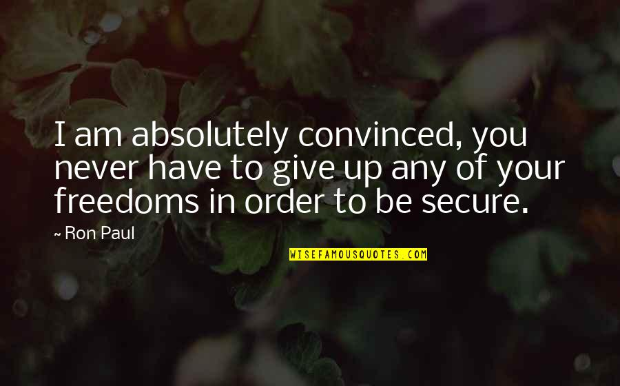 Never Giving Up You Quotes By Ron Paul: I am absolutely convinced, you never have to