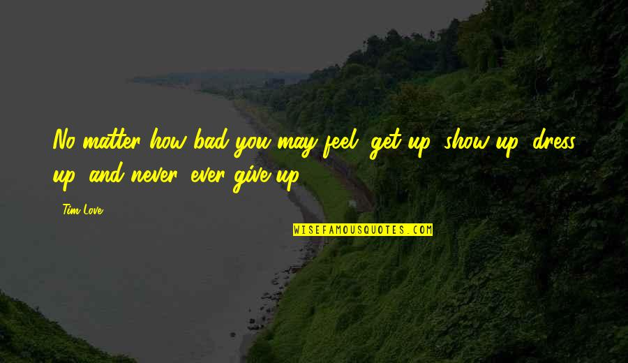 Never Giving Up You Quotes By Tim Love: No matter how bad you may feel, get