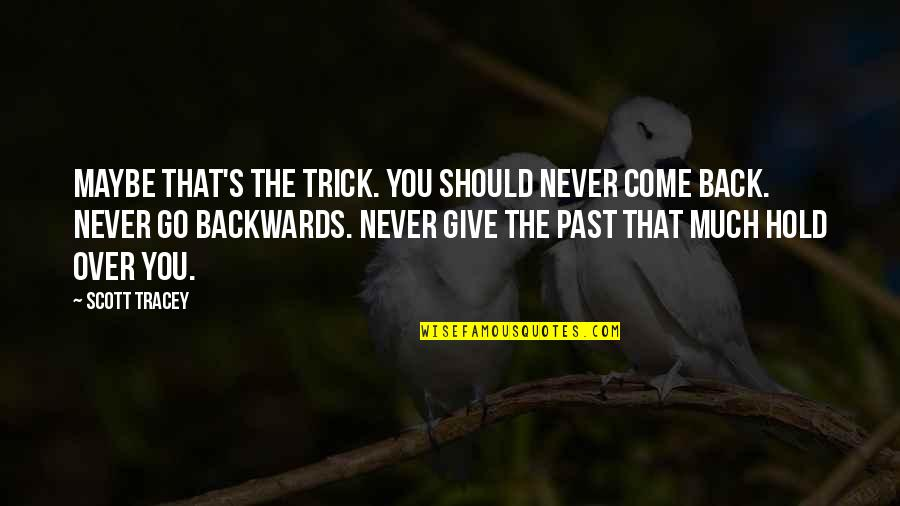 Never Go Backwards Quotes By Scott Tracey: Maybe that's the trick. You should never come