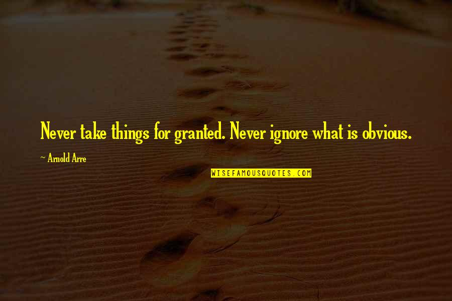 Never Granted Quotes By Arnold Arre: Never take things for granted. Never ignore what