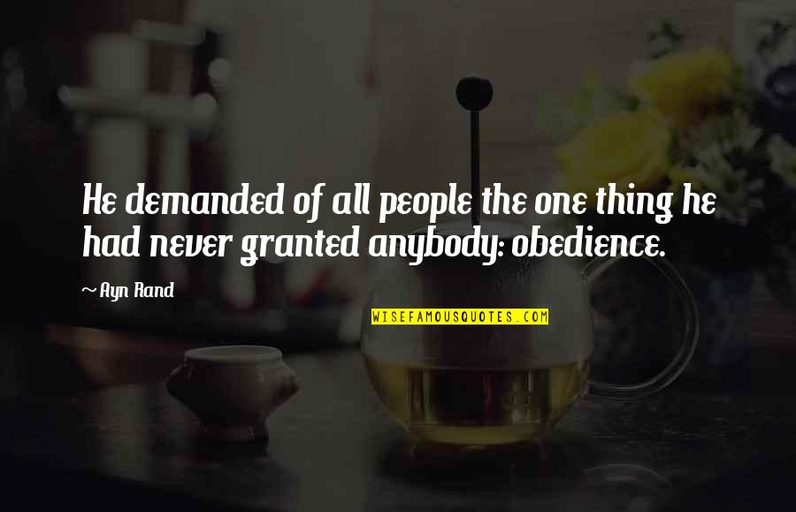 Never Granted Quotes By Ayn Rand: He demanded of all people the one thing