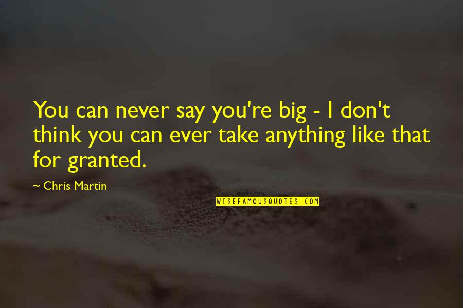 Never Granted Quotes By Chris Martin: You can never say you're big - I