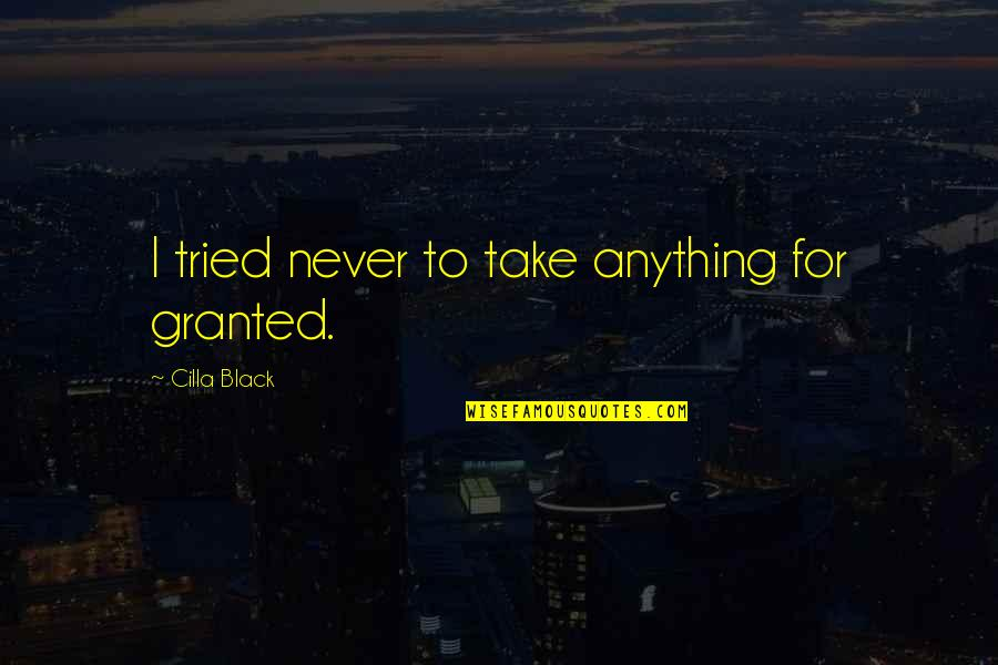 Never Granted Quotes By Cilla Black: I tried never to take anything for granted.
