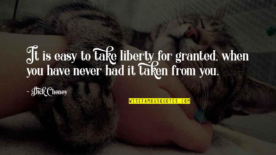 Never Granted Quotes By Dick Cheney: It is easy to take liberty for granted,