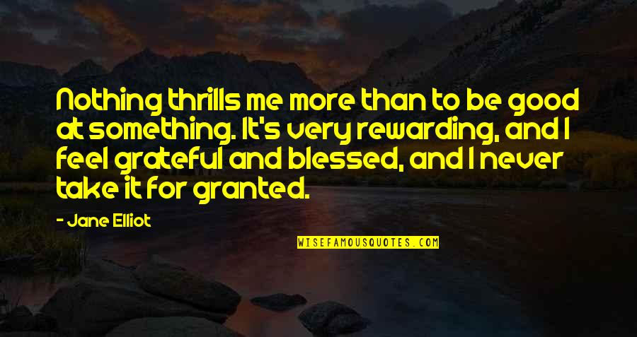 Never Granted Quotes By Jane Elliot: Nothing thrills me more than to be good